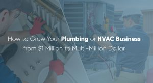 How to Grow Your Plumbing or HVAC Business from $1 Million to Multi-Million Dollar